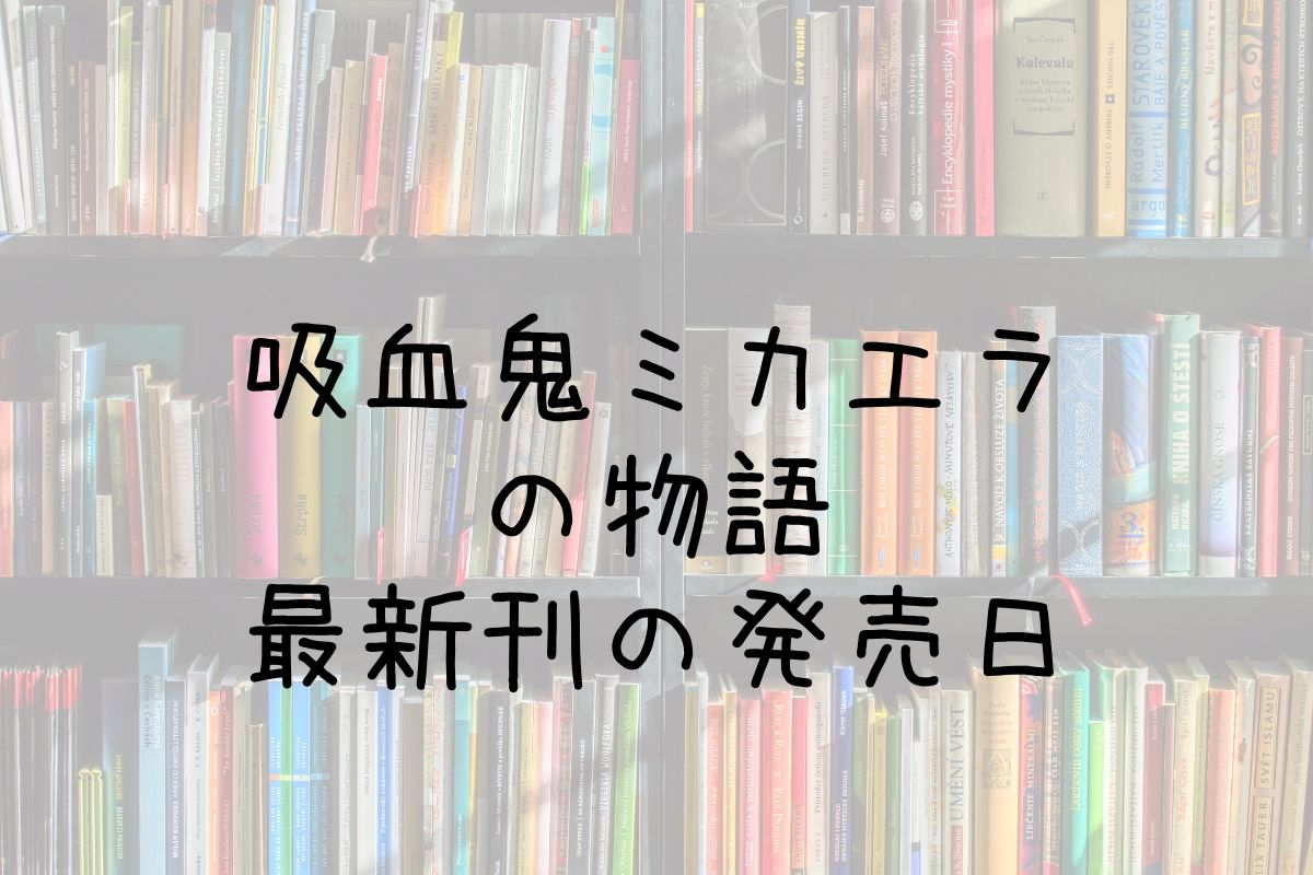 吸血鬼ミカエラの物語 最新刊 発売日